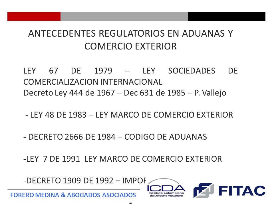 FORERO MEDINA & ABOGADOS ASOCIADOS ANTECEDENTES REGULATORIOS EN ADUANAS Y COMERCIO EXTERIOR -DECRETO 2685 DE 1999 – ESTATUTO ADUANERO -Entró a regir el 1 de Julio de 2000 -Reformas y adiciones -RESOLUCION 4240 DE 2000 – REGLAMENTACION ADUANERA DE LA DIAN - LEY 1004 DE 2005 – LEY MARCO DE ZONAS FRANCAS -