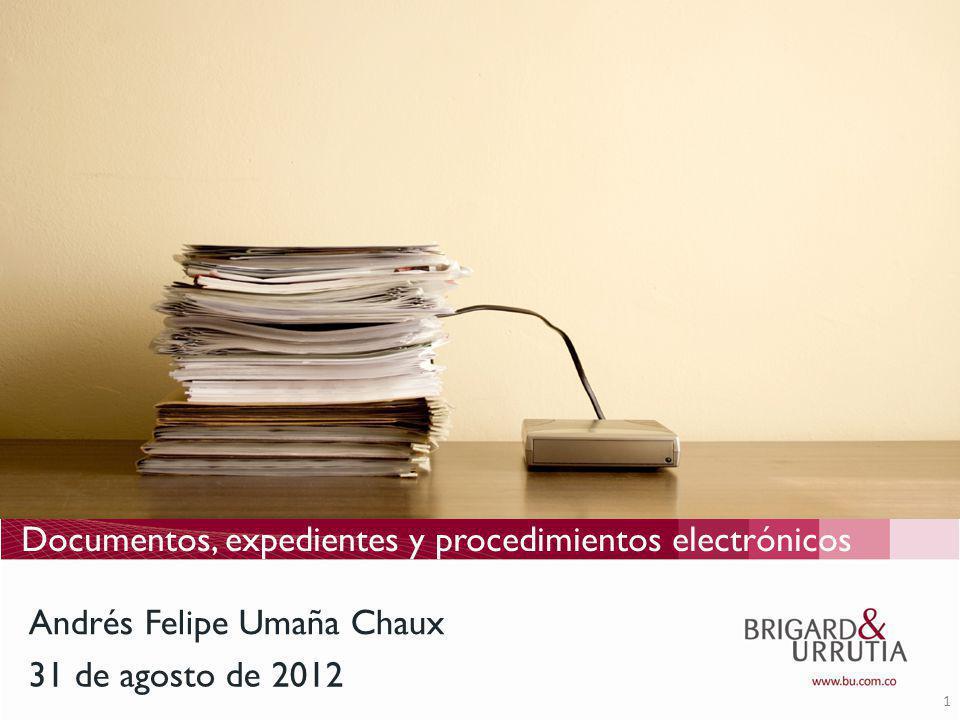 1 Documentos, expedientes y procedimientos electrónicos 31 de agosto de 2012 Andrés Felipe Umaña Chaux