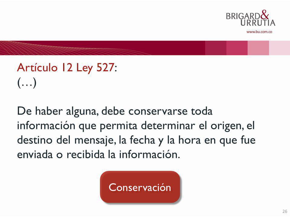 26 Artículo 12 Ley 527: (…) De haber alguna, debe conservarse toda información que permita determinar el origen, el destino del mensaje, la fecha y la hora en que fue enviada o recibida la información.