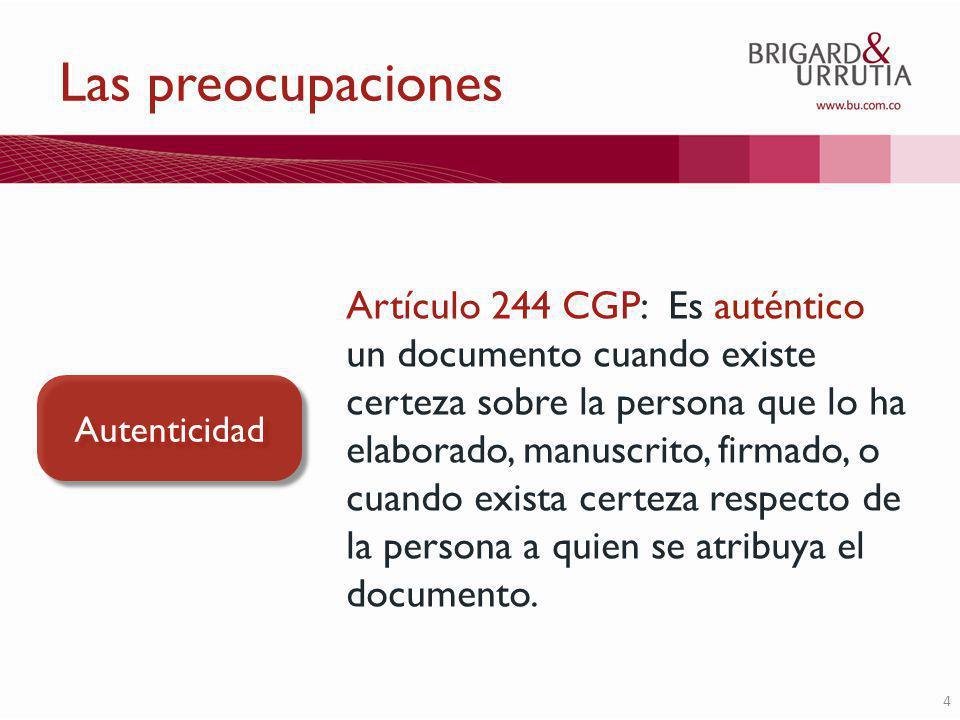 4 Las preocupaciones Autenticidad Artículo 244 CGP: Es auténtico un documento cuando existe certeza sobre la persona que lo ha elaborado, manuscrito, firmado, o cuando exista certeza respecto de la persona a quien se atribuya el documento.