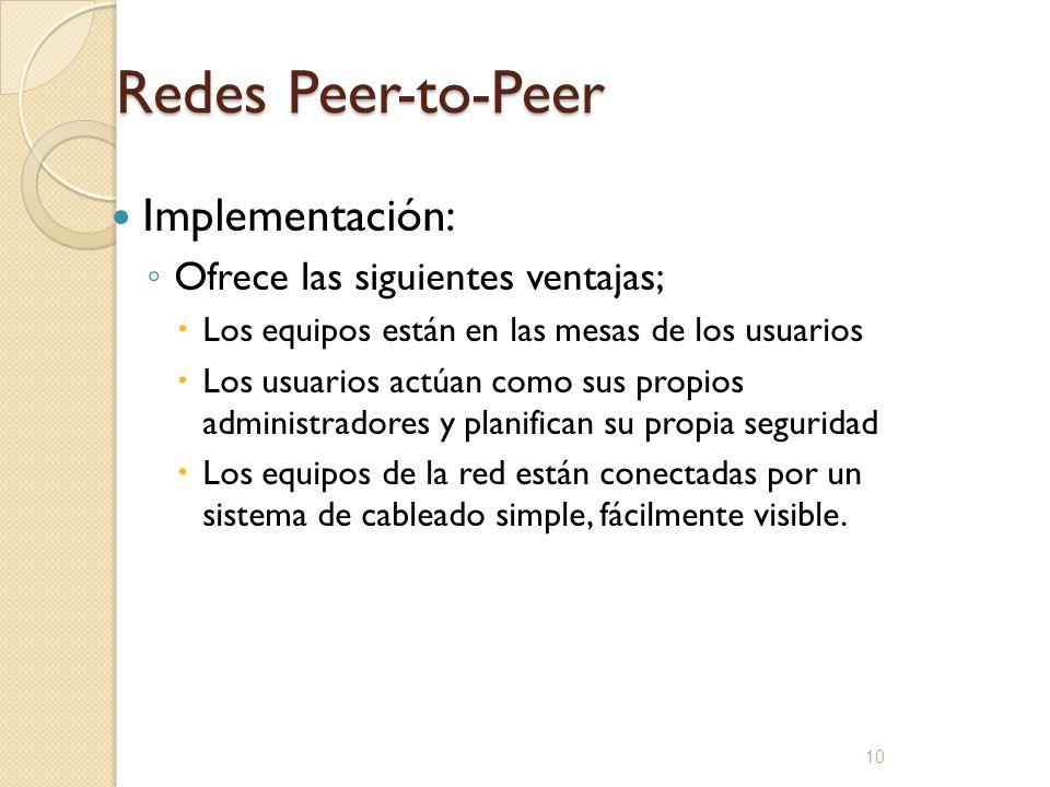 10 Redes Peer-to-Peer Implementación: Ofrece las siguientes ventajas; Los equipos están en las mesas de los usuarios Los usuarios actúan como sus prop
