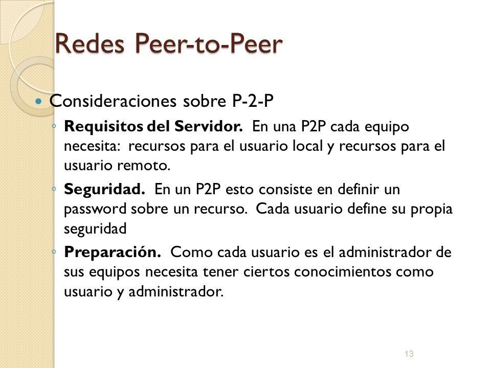 13 Redes Peer-to-Peer Consideraciones sobre P-2-P Requisitos del Servidor. En una P2P cada equipo necesita: recursos para el usuario local y recursos