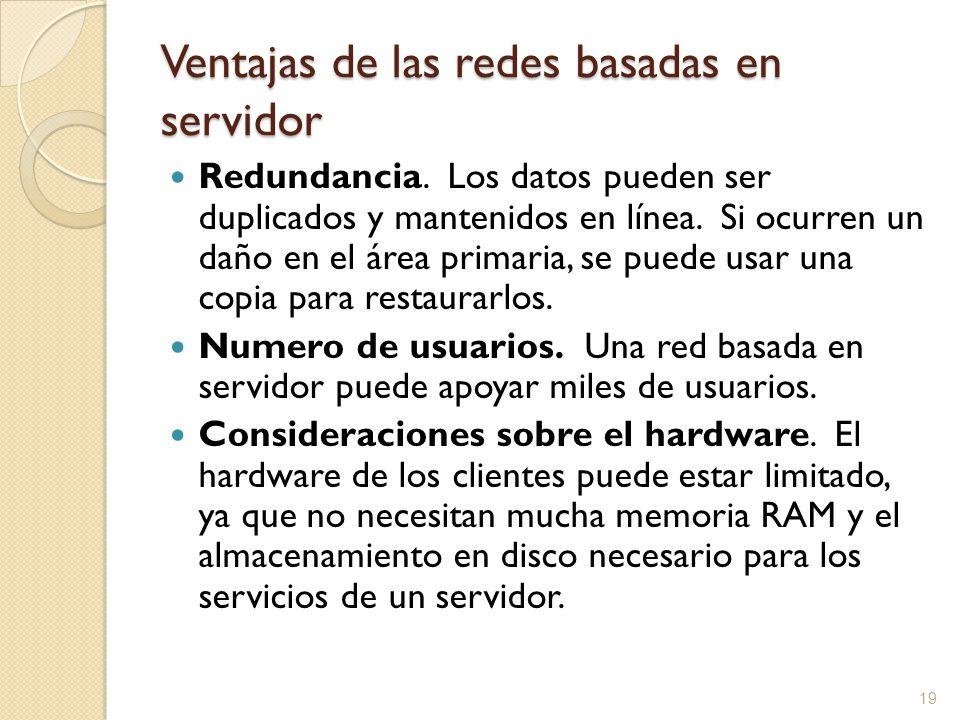 19 Ventajas de las redes basadas en servidor Redundancia. Los datos pueden ser duplicados y mantenidos en línea. Si ocurren un daño en el área primari