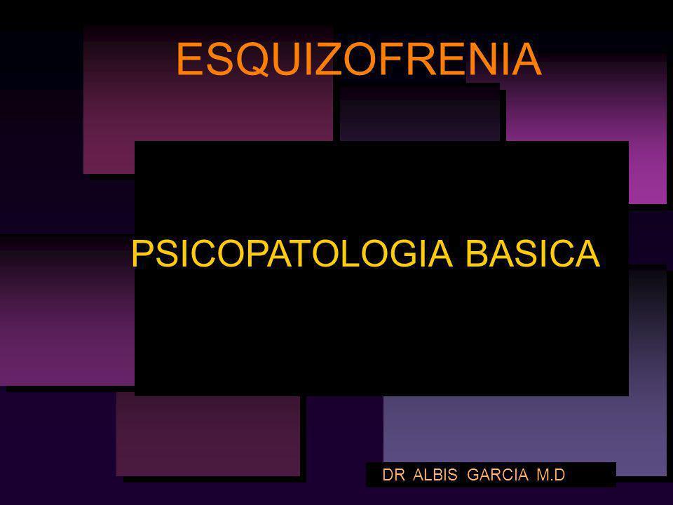 ESQUIZOFRENIA PSICOPATOLOGIA BASICA DR ALBIS GARCIA M.D