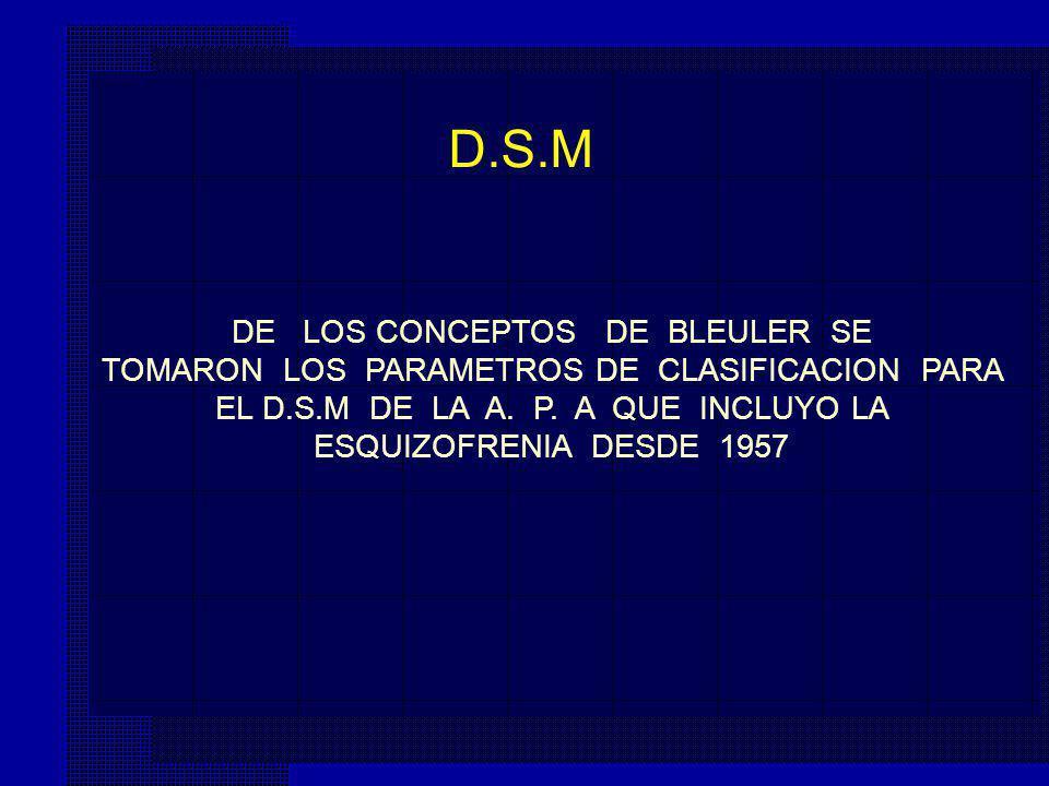 DE LOS CONCEPTOS DE BLEULER SE TOMARON LOS PARAMETROS DE CLASIFICACION PARA EL D.S.M DE LA A. P. A QUE INCLUYO LA ESQUIZOFRENIA DESDE 1957 D.S.M