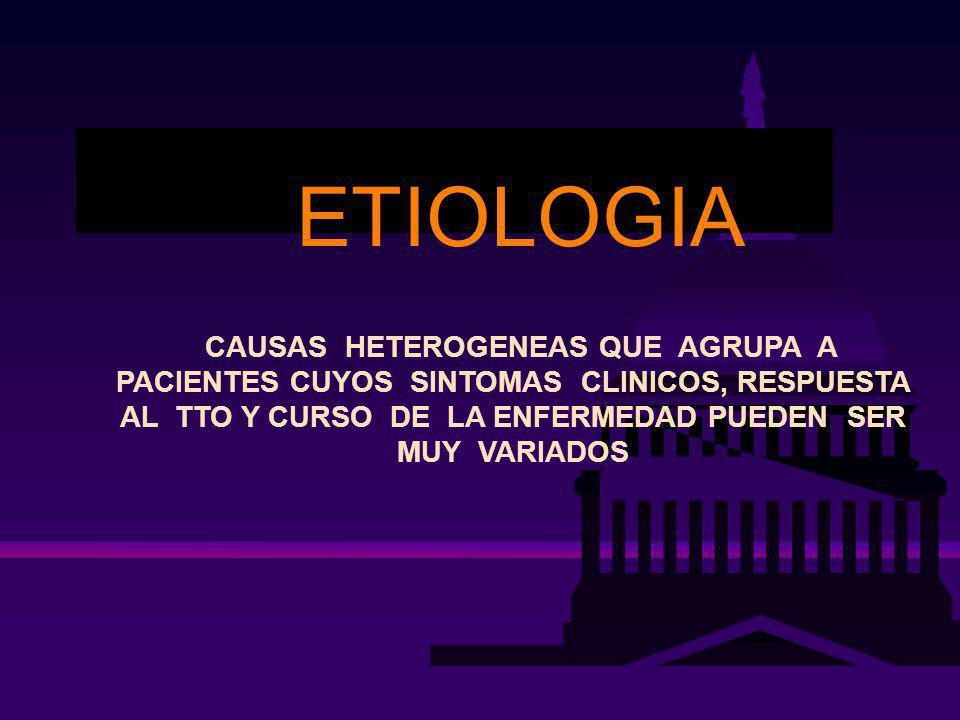 ETIOLOGIA CAUSAS HETEROGENEAS QUE AGRUPA A PACIENTES CUYOS SINTOMAS CLINICOS, RESPUESTA AL TTO Y CURSO DE LA ENFERMEDAD PUEDEN SER MUY VARIADOS