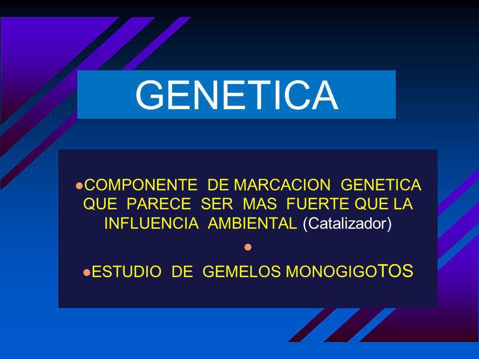 GENETICA COMPONENTE DE MARCACION GENETICA QUE PARECE SER MAS FUERTE QUE LA INFLUENCIA AMBIENTAL (Catalizador) ESTUDIO DE GEMELOS MONOGIGO TOS