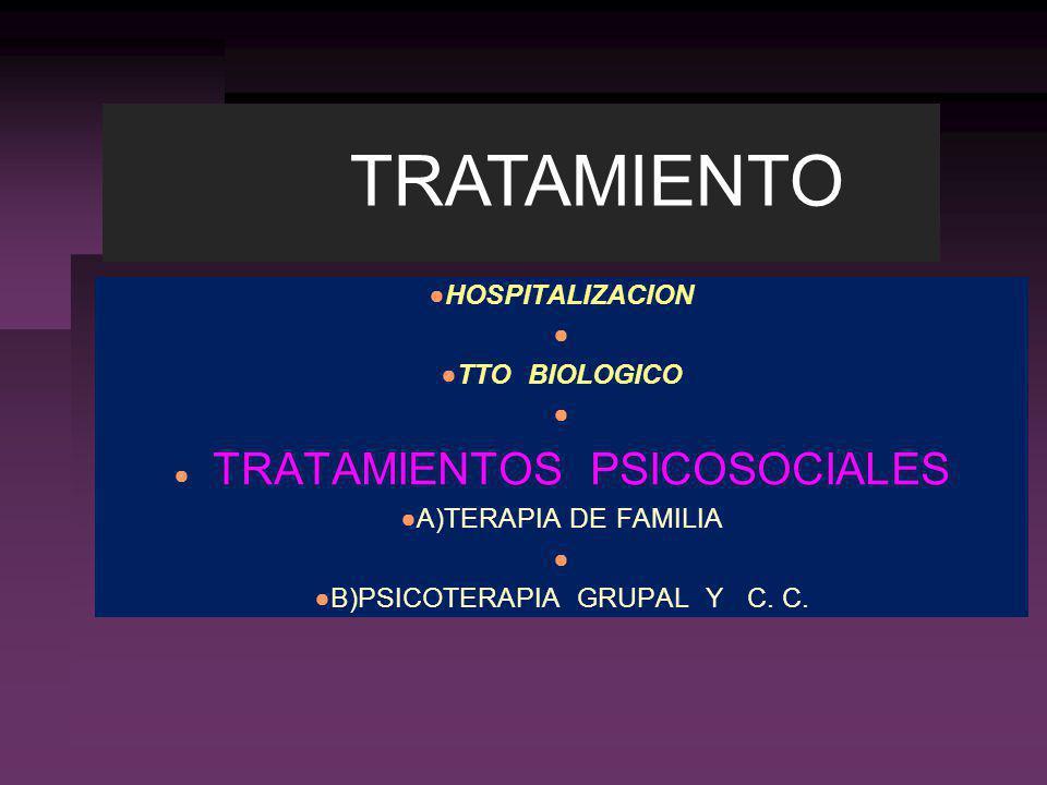 HOSPITALIZACION TTO BIOLOGICO TRATAMIENTOS PSICOSOCIALES A)TERAPIA DE FAMILIA B)PSICOTERAPIA GRUPAL Y C. C. TRATAMIENTO
