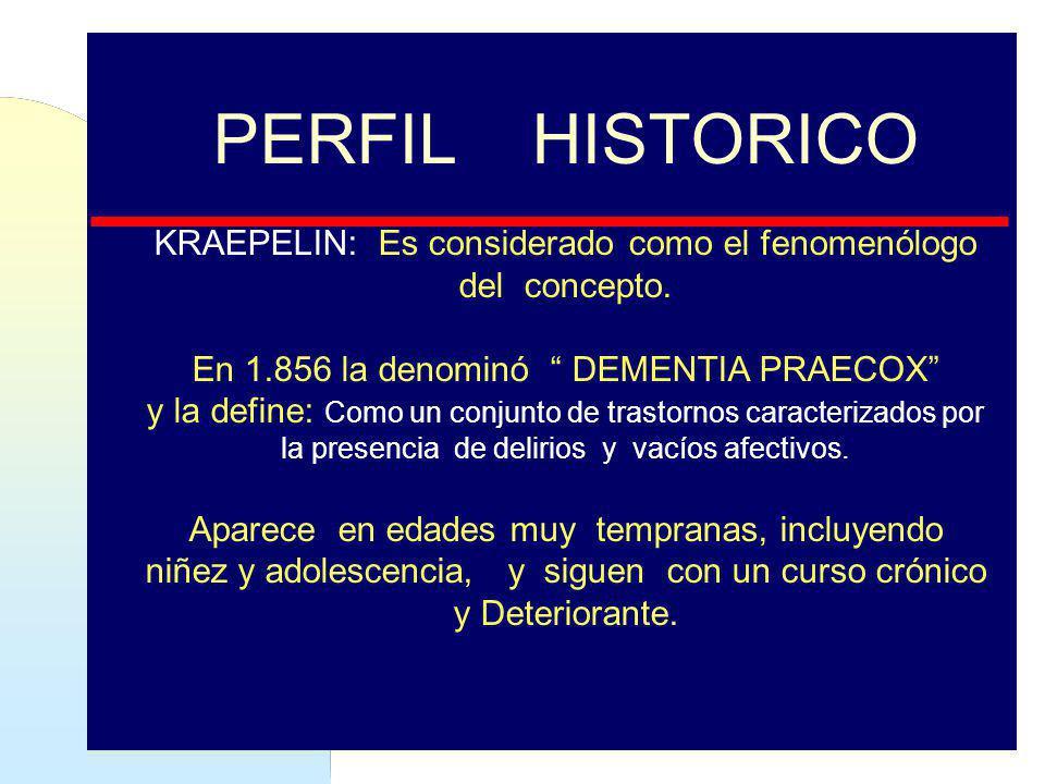 PERFIL HISTORICO KRAEPELIN: Es considerado como el fenomenólogo del concepto. En 1.856 la denominó DEMENTIA PRAECOX y la define: Como un conjunto de t