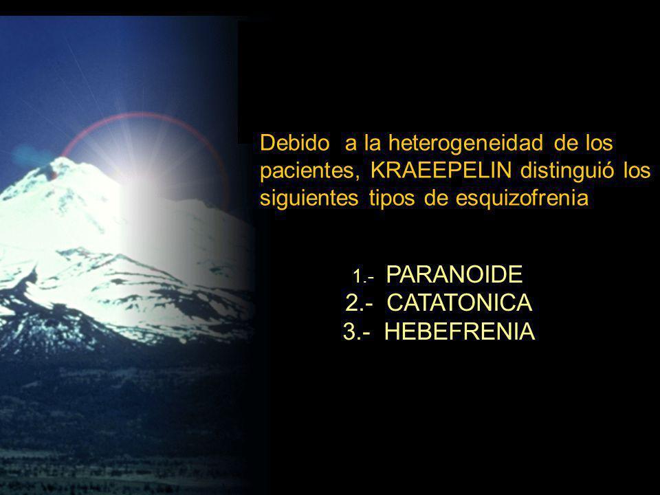 1.- PARANOIDE 2.- CATATONICA 3.- HEBEFRENIA Debido a la heterogeneidad de los pacientes, KRAEEPELIN distinguió los siguientes tipos de esquizofrenia