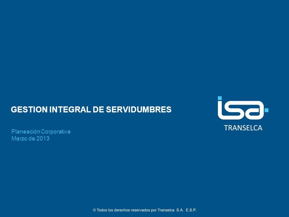 GESTION INTEGRAL DE SERVIDUMBRES Planeación Corporativa Marzo de 2013