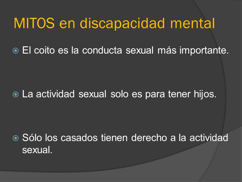MITOS en discapacidad mental El coito es la conducta sexual más importante. La actividad sexual solo es para tener hijos. Sólo los casados tienen dere