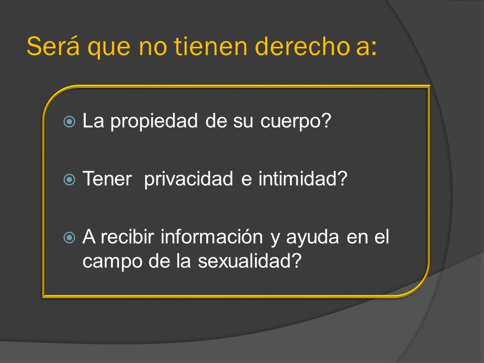 Será que no tienen derecho a: La propiedad de su cuerpo? Tener privacidad e intimidad? A recibir información y ayuda en el campo de la sexualidad?