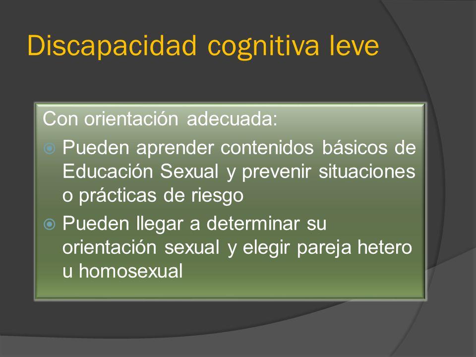 Discapacidad cognitiva leve Con orientación adecuada: Pueden aprender contenidos básicos de Educación Sexual y prevenir situaciones o prácticas de riesgo Pueden llegar a determinar su orientación sexual y elegir pareja hetero u homosexual