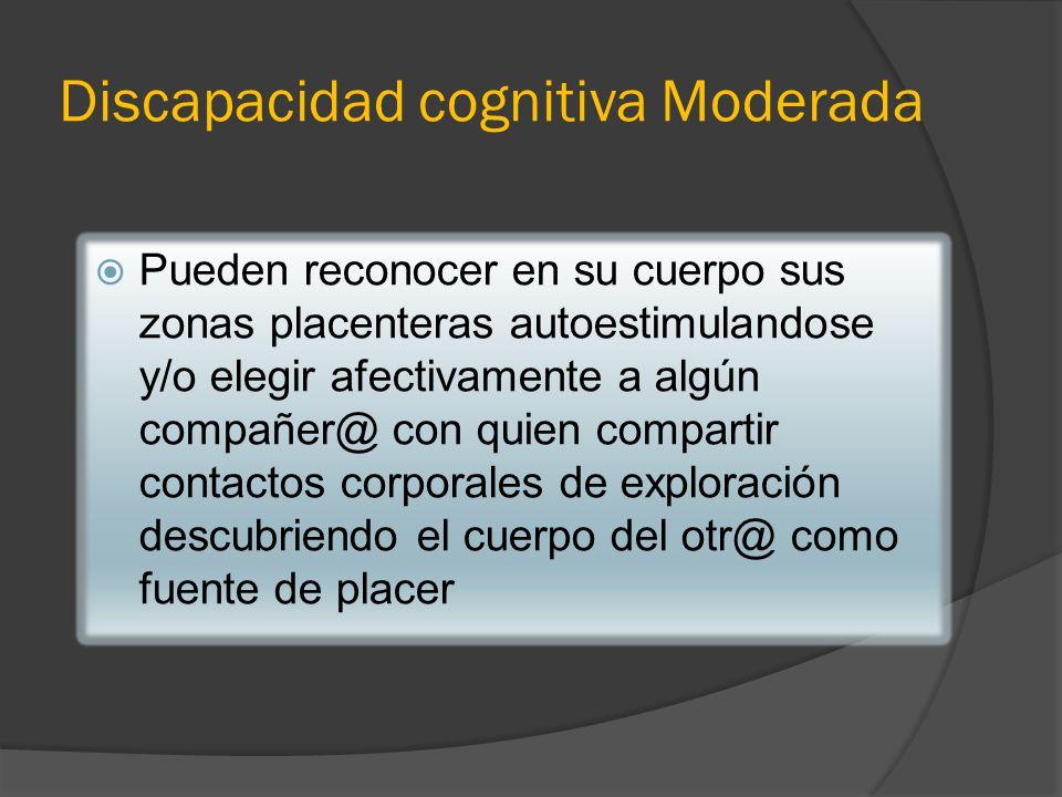 Discapacidad cognitiva Moderada Pueden reconocer en su cuerpo sus zonas placenteras autoestimulandose y/o elegir afectivamente a algún compañer@ con q