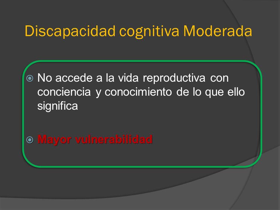 Discapacidad cognitiva Moderada No accede a la vida reproductiva con conciencia y conocimiento de lo que ello significa Mayor vulnerabilidad Mayor vulnerabilidad