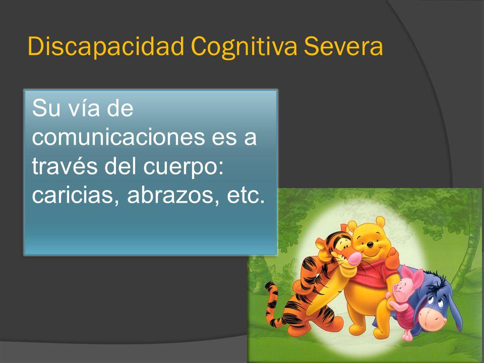 Discapacidad Cognitiva Severa Su vía de comunicaciones es a través del cuerpo: caricias, abrazos, etc.