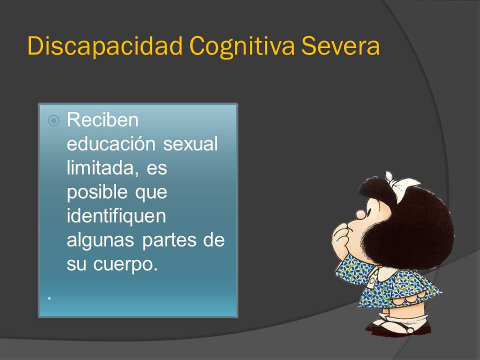 Discapacidad Cognitiva Severa Reciben educación sexual limitada, es posible que identifiquen algunas partes de su cuerpo..