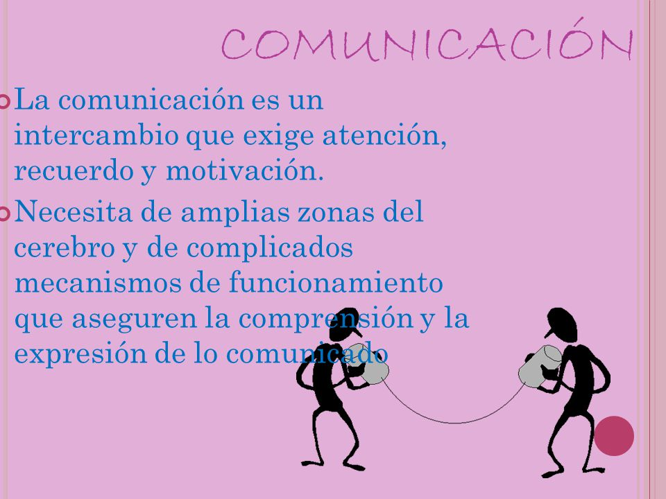 COMUNICACIÓN La comunicación es un intercambio que exige atención, recuerdo y motivación. Necesita de amplias zonas del cerebro y de complicados mecan