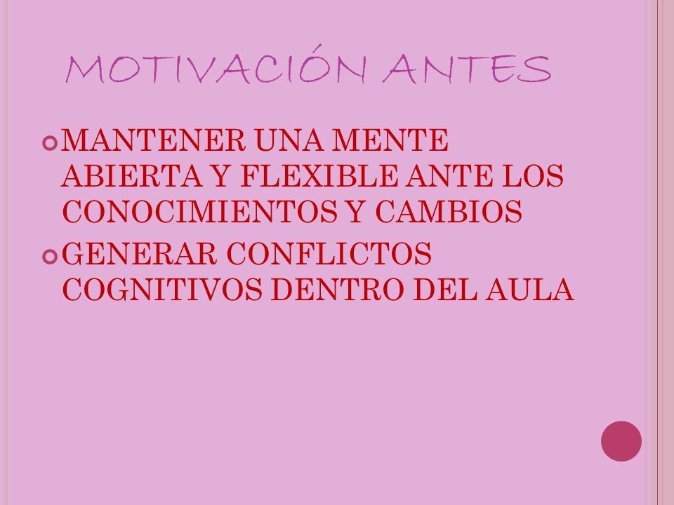 MOTIVACIÓN ANTES MANTENER UNA MENTE ABIERTA Y FLEXIBLE ANTE LOS CONOCIMIENTOS Y CAMBIOS GENERAR CONFLICTOS COGNITIVOS DENTRO DEL AULA