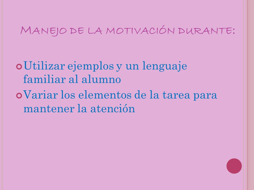M ANEJO DE LA MOTIVACIÓN DURANTE : Utilizar ejemplos y un lenguaje familiar al alumno Variar los elementos de la tarea para mantener la atención