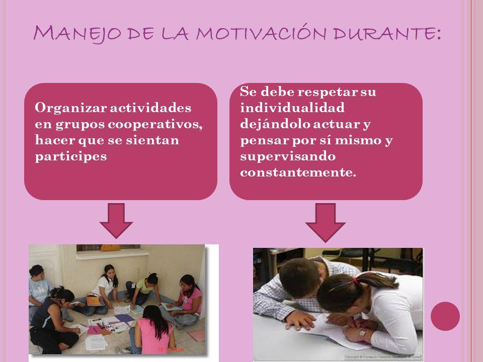M ANEJO DE LA MOTIVACIÓN DURANTE : Organizar actividades en grupos cooperativos, hacer que se sientan participes Se debe respetar su individualidad de