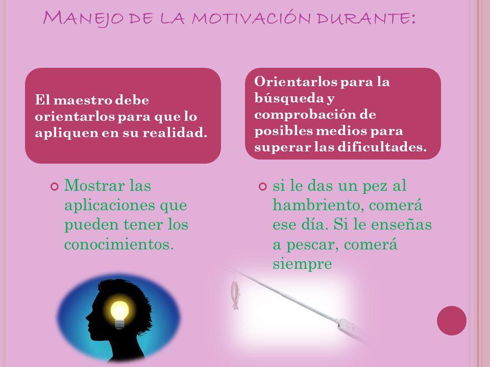 M ANEJO DE LA MOTIVACIÓN DURANTE : Mostrar las aplicaciones que pueden tener los conocimientos.