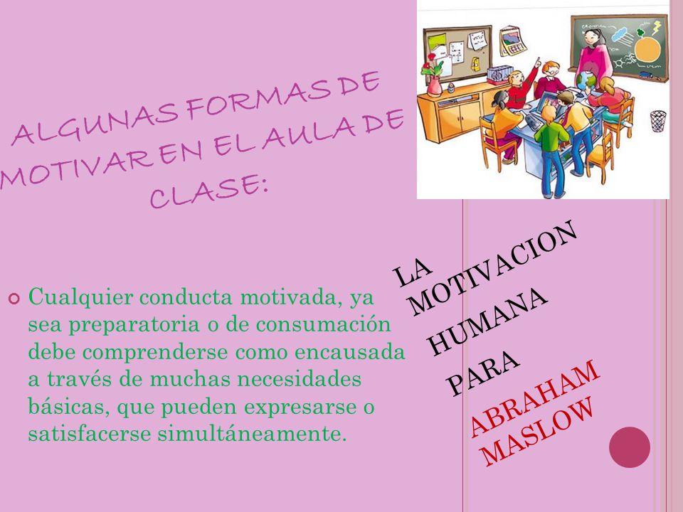 ALGUNAS FORMAS DE MOTIVAR EN EL AULA DE CLASE: LA MOTIVACION HUMANA PARA ABRAHAM MASLOW Cualquier conducta motivada, ya sea preparatoria o de consumac