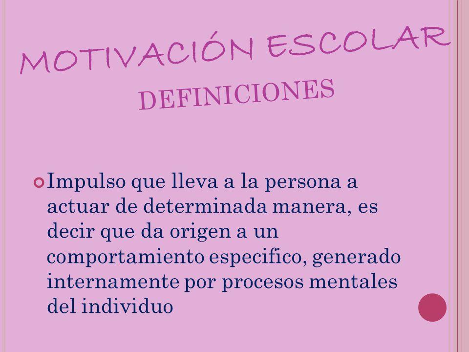 MOTIVACIÓN ESCOLAR DEFINICIONES Impulso que lleva a la persona a actuar de determinada manera, es decir que da origen a un comportamiento especifico,