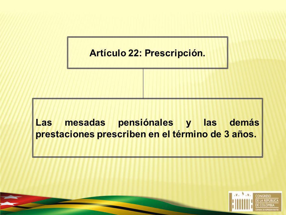 Las mesadas pensiónales y las demás prestaciones prescriben en el término de 3 años. Artículo 22: Prescripción.