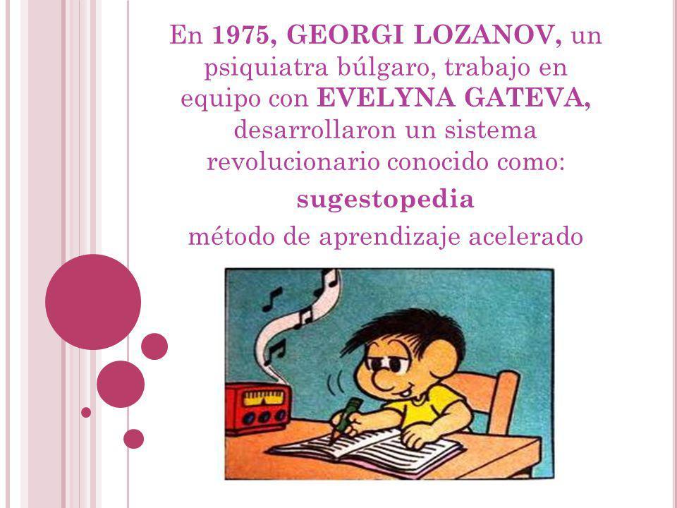 En 1975, GEORGI LOZANOV, un psiquiatra búlgaro, trabajo en equipo con EVELYNA GATEVA, desarrollaron un sistema revolucionario conocido como: sugestope