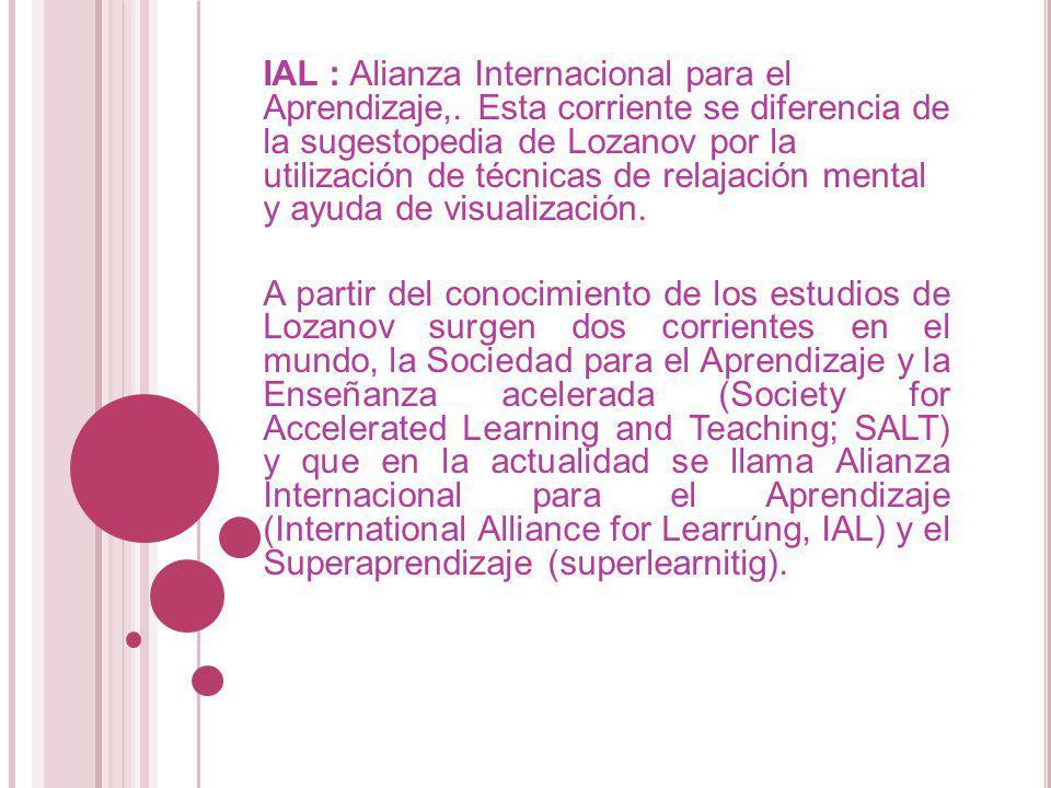 IAL : Alianza Internacional para el Aprendizaje,. Esta corriente se diferencia de la sugestopedia de Lozanov por la utilización de técnicas de relajac