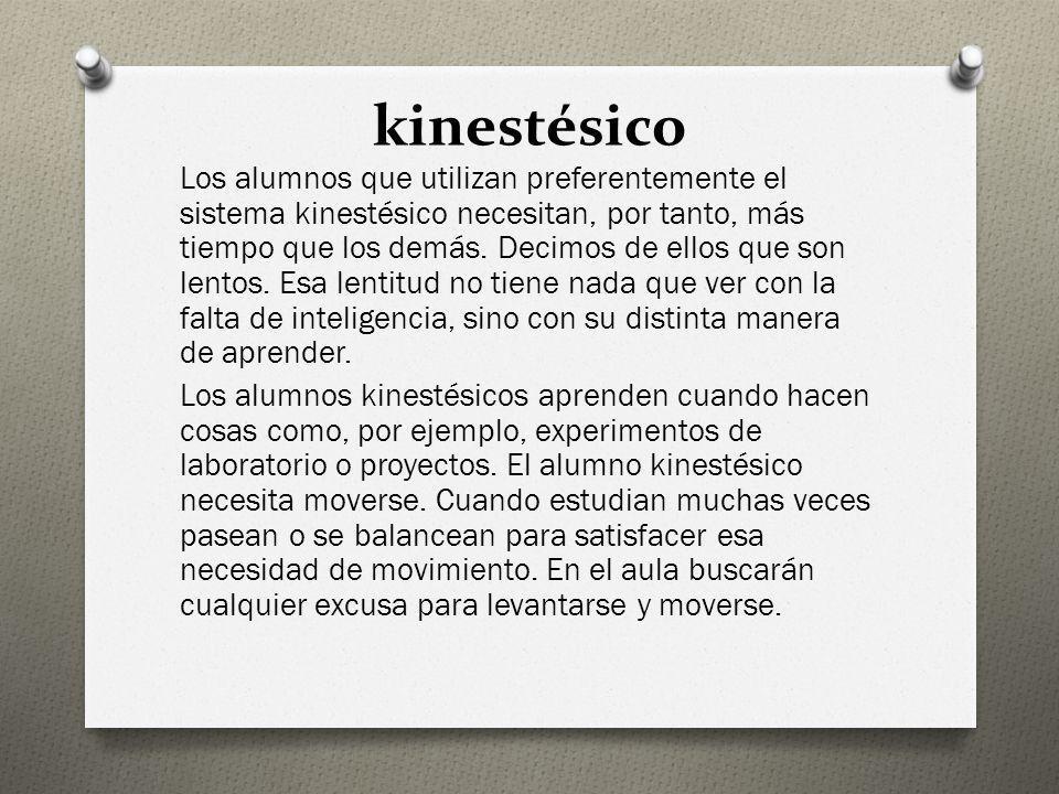 kinestésico Los alumnos que utilizan preferentemente el sistema kinestésico necesitan, por tanto, más tiempo que los demás. Decimos de ellos que son l