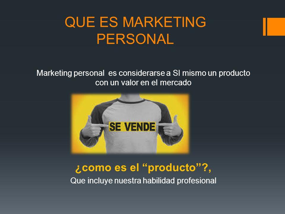 QUE ES MARKETING PERSONAL Marketing personal es considerarse a SI mismo un producto con un valor en el mercado ¿como es el producto?, Que incluye nues