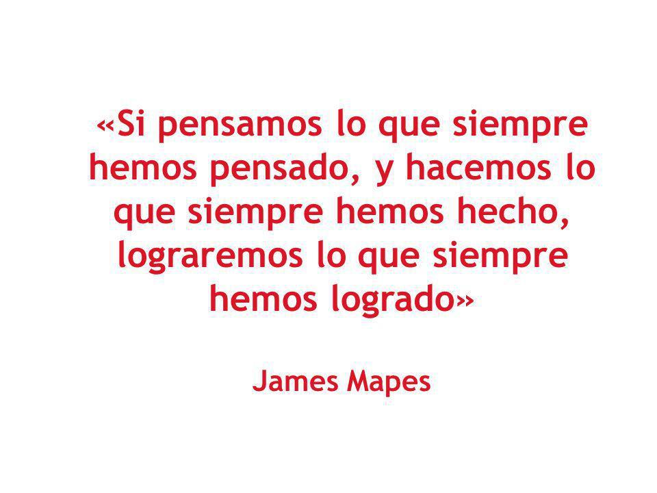 «Si pensamos lo que siempre hemos pensado, y hacemos lo que siempre hemos hecho, lograremos lo que siempre hemos logrado» James Mapes