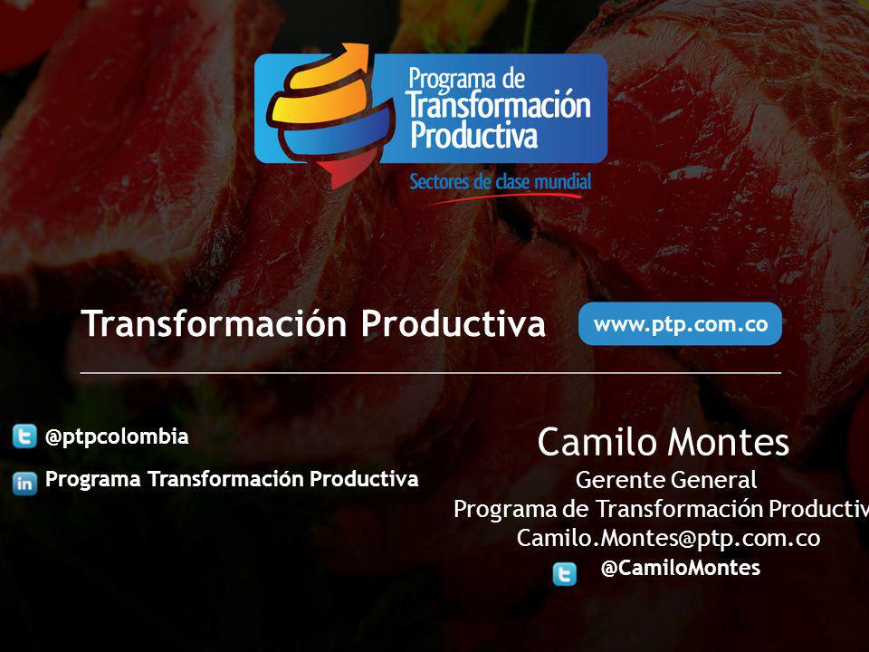 @ptpcolombia Programa Transformación Productiva www.ptp.com.co Transformación Productiva Camilo Montes Gerente General Programa de Transformación Prod