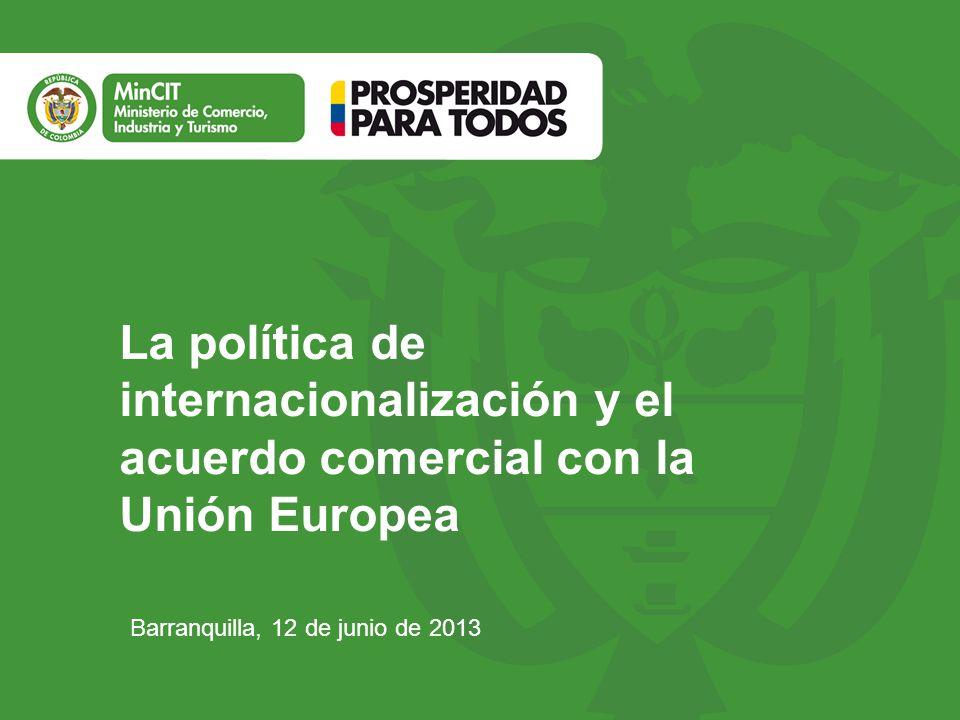 Barranquilla, 12 de junio de 2013 La política de internacionalización y el acuerdo comercial con la Unión Europea