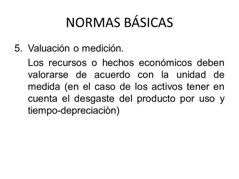 NORMAS BÁSICAS 5.Valuación o medición. Los recursos o hechos económicos deben valorarse de acuerdo con la unidad de medida (en el caso de los activos