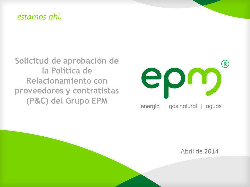 Solicitud de aprobación de la Política de Relacionamiento con proveedores y contratistas (P & C) del Grupo EPM Abril de 2014