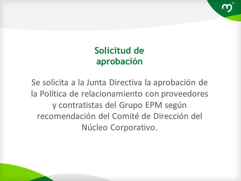 Solicitud de aprobación Se solicita a la Junta Directiva la aprobación de la Política de relacionamiento con proveedores y contratistas del Grupo EPM según recomendación del Comité de Dirección del Núcleo Corporativo.