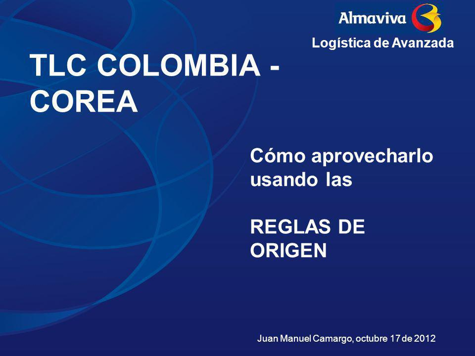 TLC COLOMBIA - COREA Juan Manuel Camargo, octubre 17 de 2012 Cómo aprovecharlo usando las REGLAS DE ORIGEN Logística de Avanzada