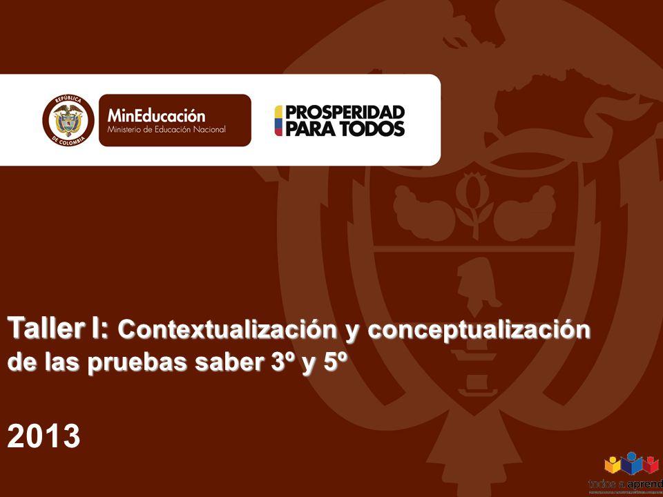 Taller I: Contextualización y conceptualización de las pruebas saber 3º y 5º Taller I: Contextualización y conceptualización de las pruebas saber 3º y