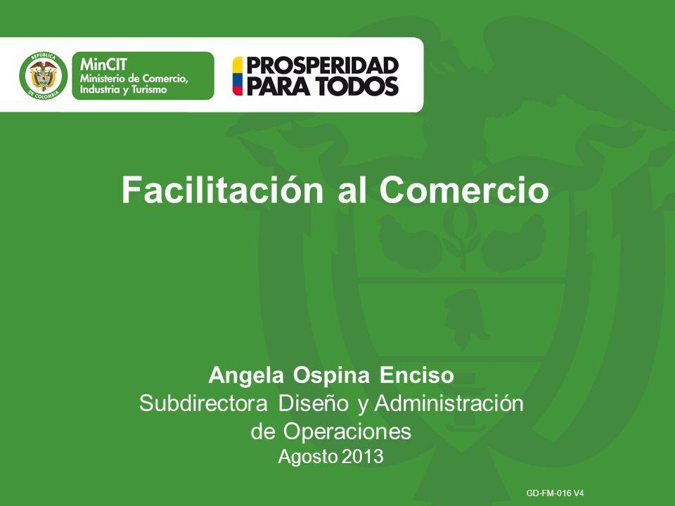 Facilitación al Comercio Angela Ospina Enciso Subdirectora Diseño y Administración de Operaciones Agosto 2013 GD-FM-016 V4