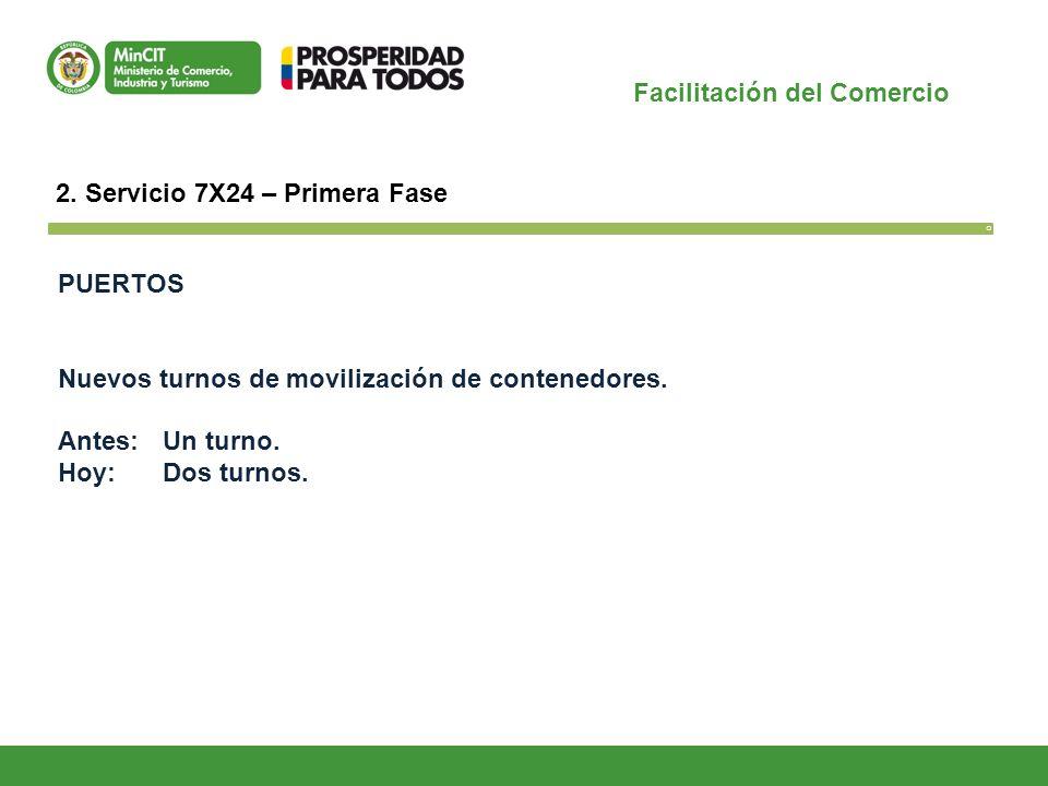 Facilitación del Comercio O 2. Servicio 7X24 – Primera Fase PUERTOS Nuevos turnos de movilización de contenedores. Antes: Un turno. Hoy: Dos turnos.