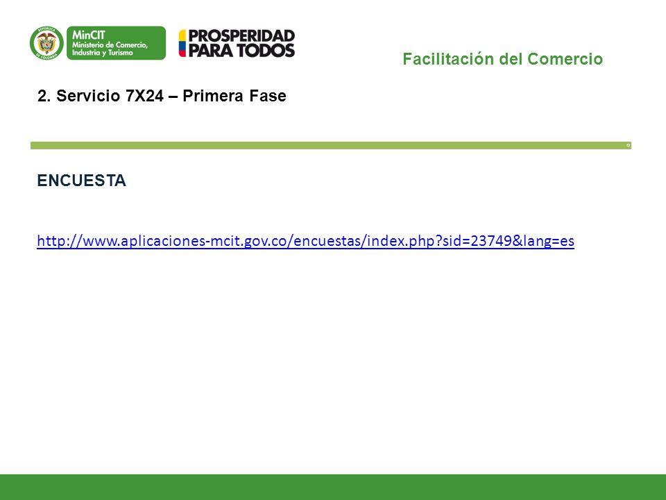 Facilitación del Comercio O 2. Servicio 7X24 – Primera Fase ENCUESTA http://www.aplicaciones-mcit.gov.co/encuestas/index.php?sid=23749&lang=es
