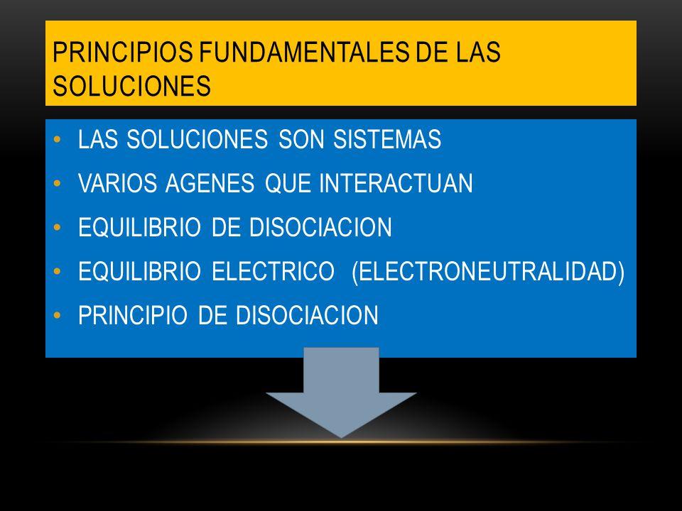 PRINCIPIOS FUNDAMENTALES DE LAS SOLUCIONES LAS SOLUCIONES SON SISTEMAS VARIOS AGENES QUE INTERACTUAN EQUILIBRIO DE DISOCIACION EQUILIBRIO ELECTRICO (ELECTRONEUTRALIDAD) PRINCIPIO DE DISOCIACION