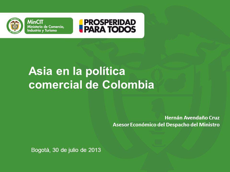 Asia en la política comercial de Colombia Bogotá, 30 de julio de 2013 Hernán Avendaño Cruz Asesor Económico del Despacho del Ministro