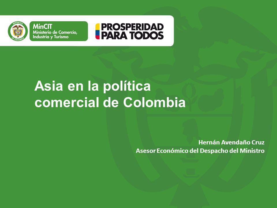 Asia en la política comercial de Colombia Hernán Avendaño Cruz Asesor Económico del Despacho del Ministro