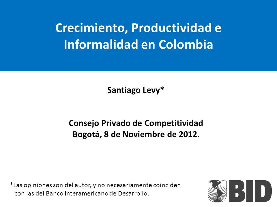 Crecimiento, Productividad e Informalidad en Colombia Santiago Levy* Consejo Privado de Competitividad Bogotá, 8 de Noviembre de 2012. *Las opiniones