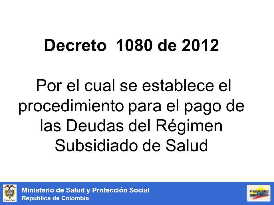 Ministerio de Salud y Protección Social República de Colombia Decreto 1080 de 2012 Por el cual se establece el procedimiento para el pago de las Deudas del Régimen Subsidiado de Salud